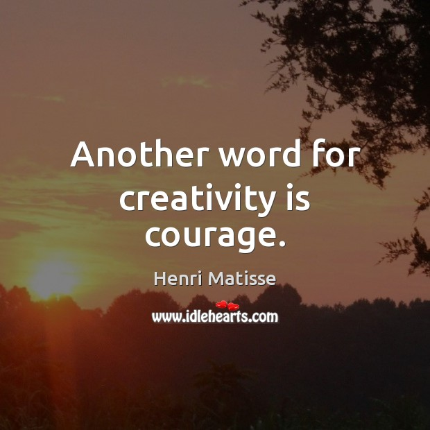 Another word for creativity is courage. Image