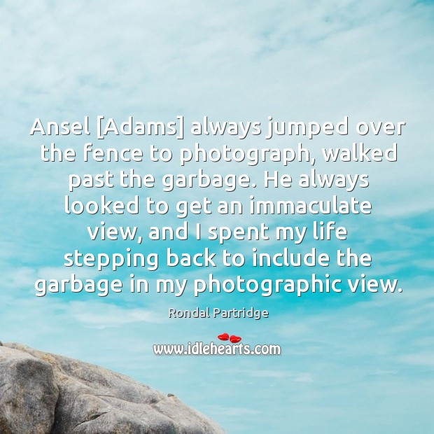 Ansel [Adams] always jumped over the fence to photograph, walked past the Image