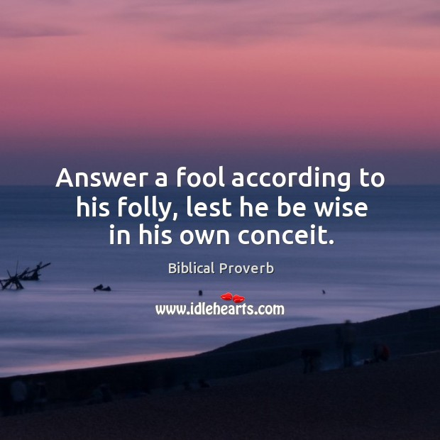 Answer a fool according to his folly, lest he be wise in his own conceit. Biblical Proverbs Image