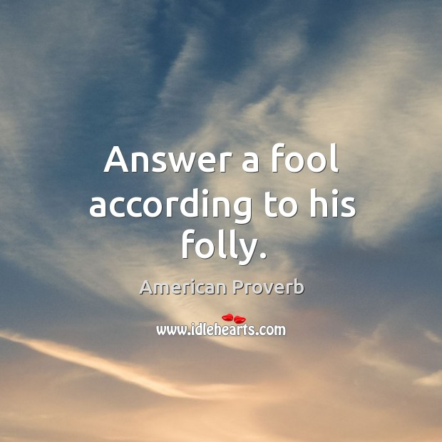 Image, Answer a fool according to his folly.