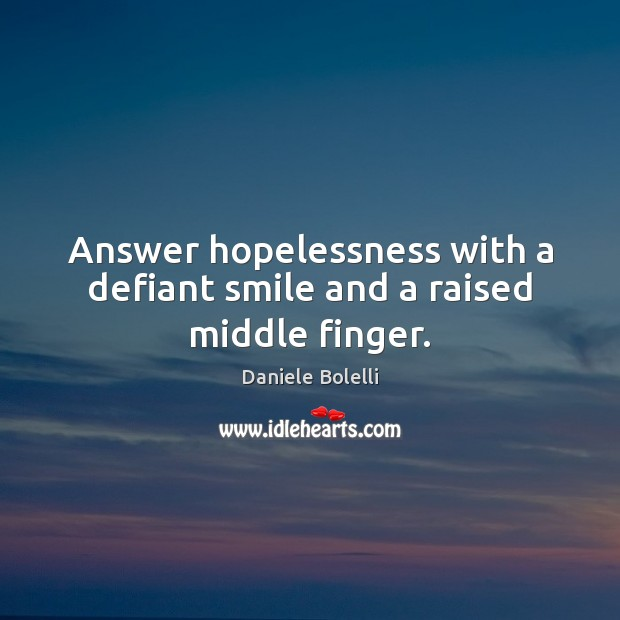 Answer hopelessness with a defiant smile and a raised middle finger. Image