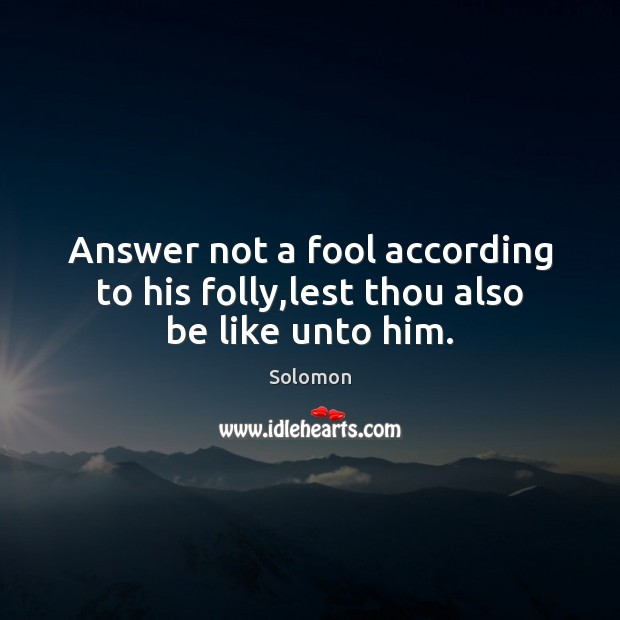 Answer not a fool according to his folly,lest thou also be like unto him. Image