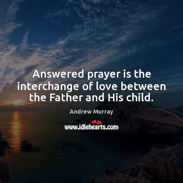 Image, Answered prayer is the interchange of love between the Father and His child.