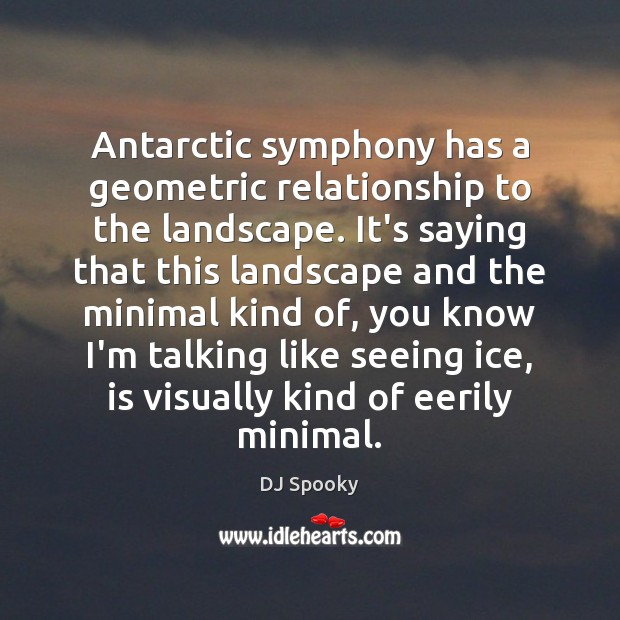 Antarctic symphony has a geometric relationship to the landscape. It's saying that DJ Spooky Picture Quote