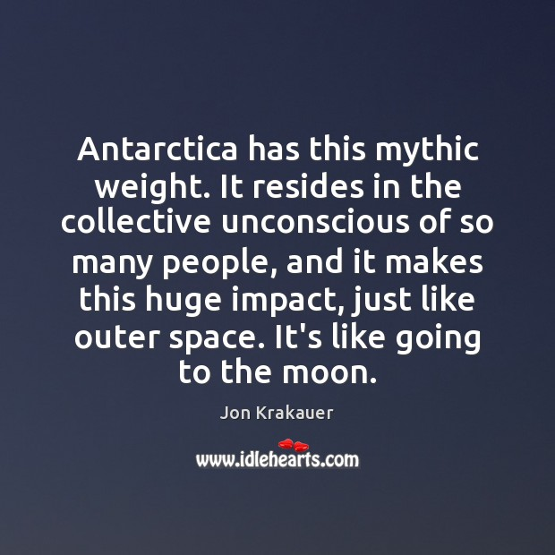 Image, Antarctica has this mythic weight. It resides in the collective unconscious of