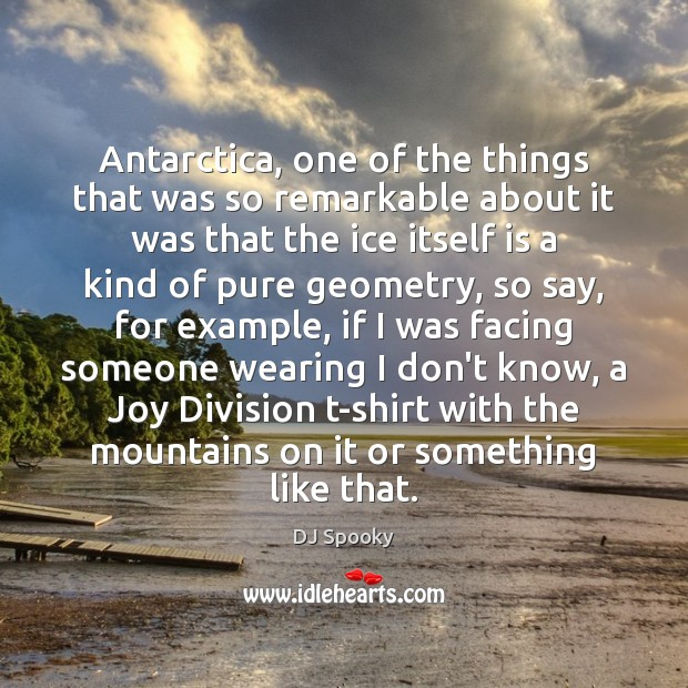 Antarctica, one of the things that was so remarkable about it was DJ Spooky Picture Quote