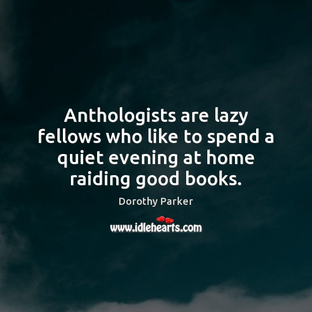 Anthologists are lazy fellows who like to spend a quiet evening at Dorothy Parker Picture Quote