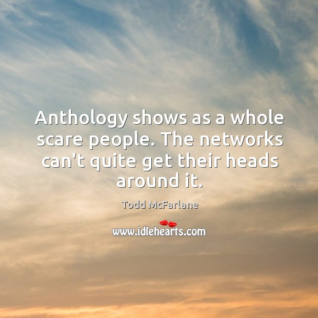 Anthology shows as a whole scare people. The networks can't quite get Todd McFarlane Picture Quote