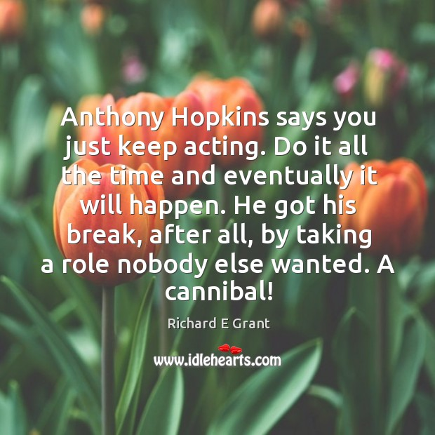 Anthony hopkins says you just keep acting. Do it all the time and eventually it will happen. Image