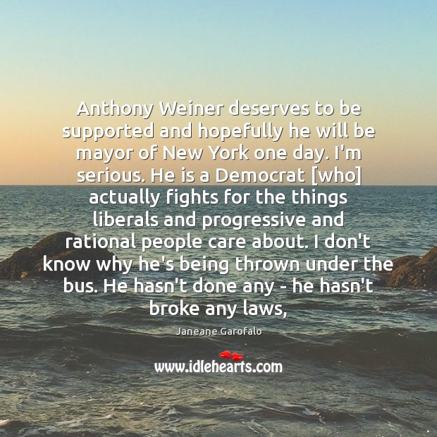 Anthony Weiner deserves to be supported and hopefully he will be mayor Janeane Garofalo Picture Quote