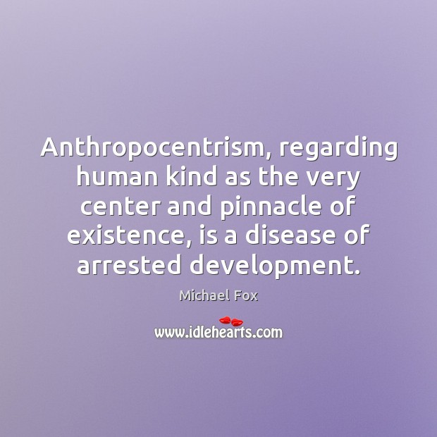 Anthropocentrism, regarding human kind as the very center and pinnacle of existence, Image