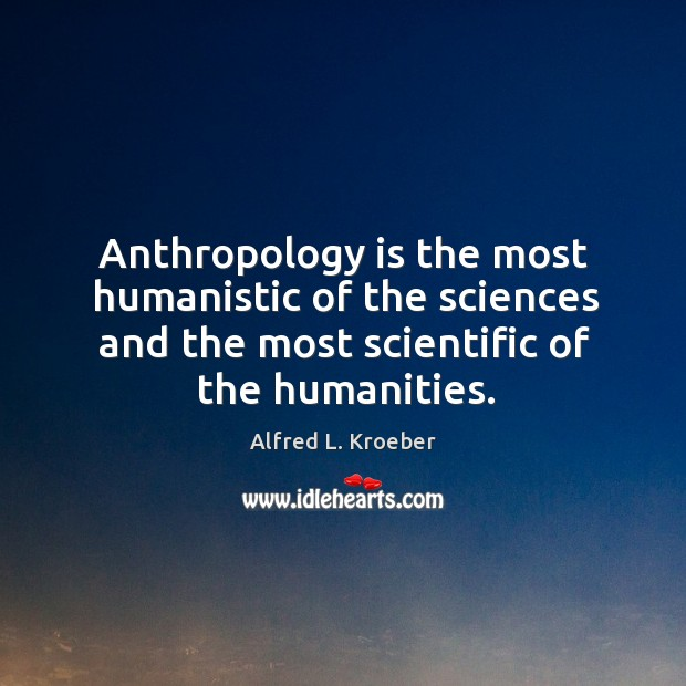 Image, Anthropology is the most humanistic of the sciences and the most scientific of the humanities.