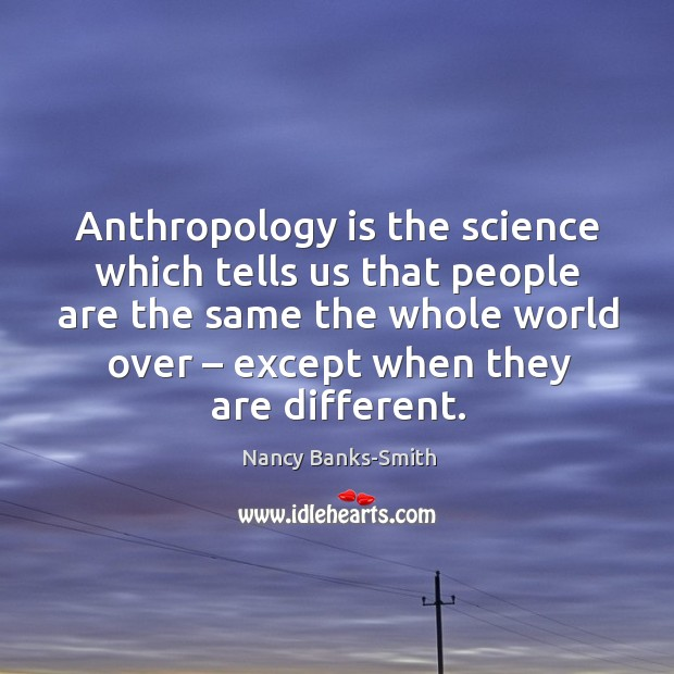Anthropology is the science which tells us that people Image