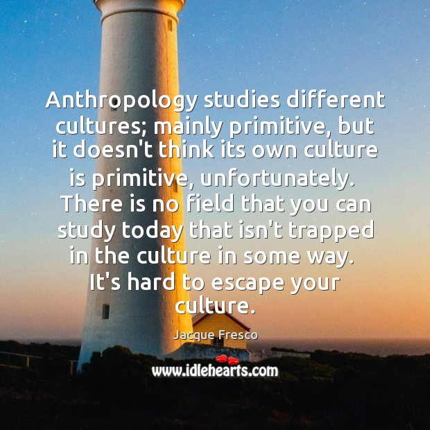 Anthropology studies different cultures; mainly primitive, but it doesn't think its own Jacque Fresco Picture Quote