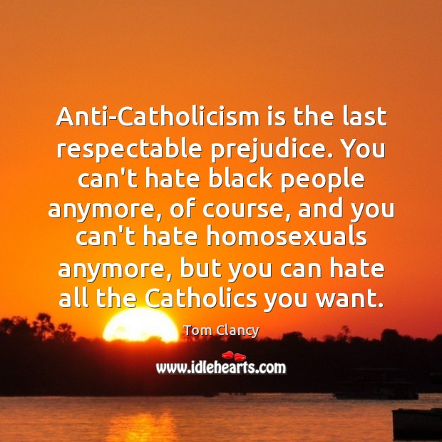 Anti-Catholicism is the last respectable prejudice. You can't hate black people anymore, Tom Clancy Picture Quote