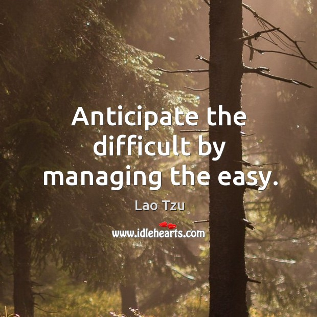 Anticipate the difficult by managing the easy. Image