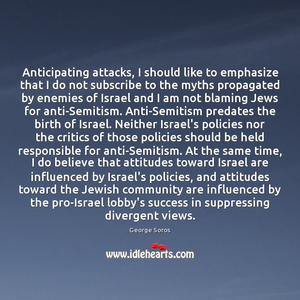 Anticipating attacks, I should like to emphasize that I do not subscribe George Soros Picture Quote