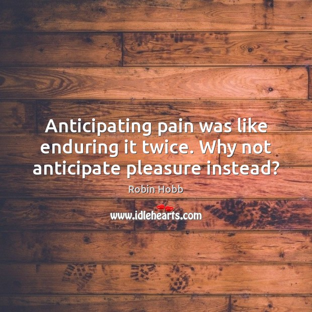 Anticipating pain was like enduring it twice. Why not anticipate pleasure instead? Image