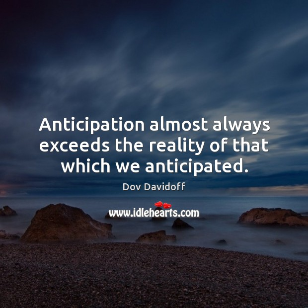 Anticipation almost always exceeds the reality of that which we anticipated. Image