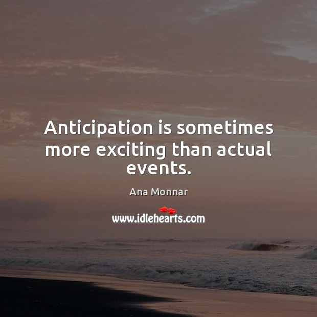 Image, Anticipation is sometimes more exciting than actual events.