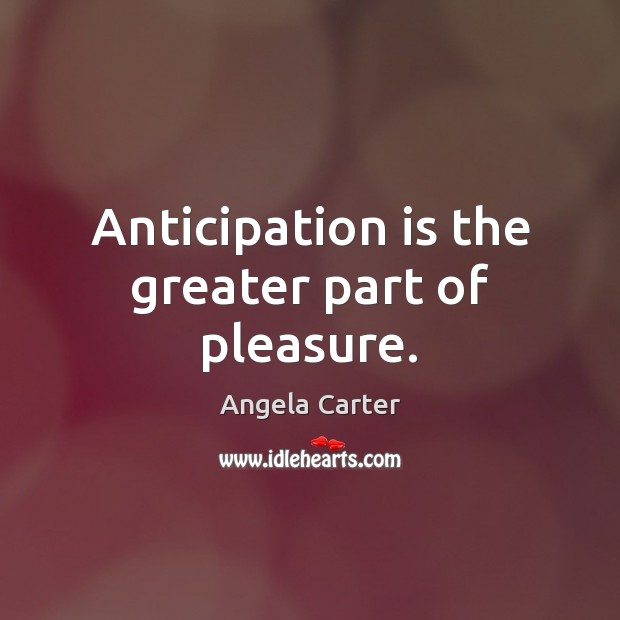 Anticipation is the greater part of pleasure. Image