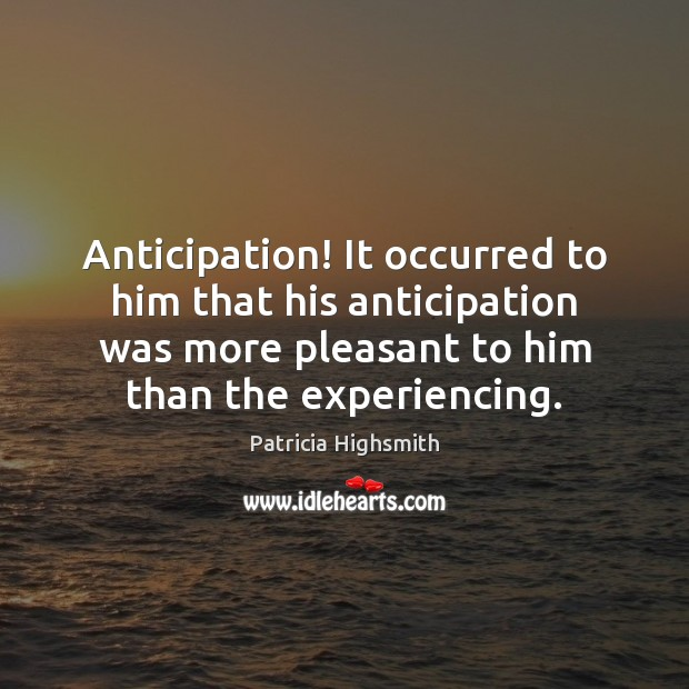 Anticipation! It occurred to him that his anticipation was more pleasant to Patricia Highsmith Picture Quote