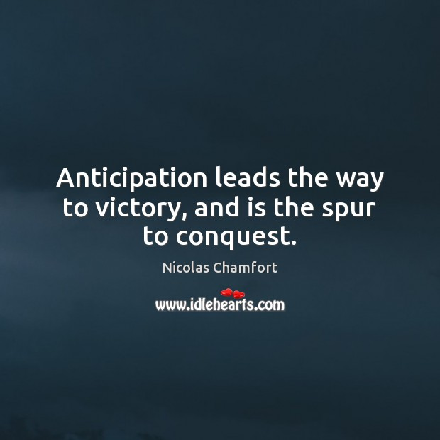 Anticipation leads the way to victory, and is the spur to conquest. Nicolas Chamfort Picture Quote