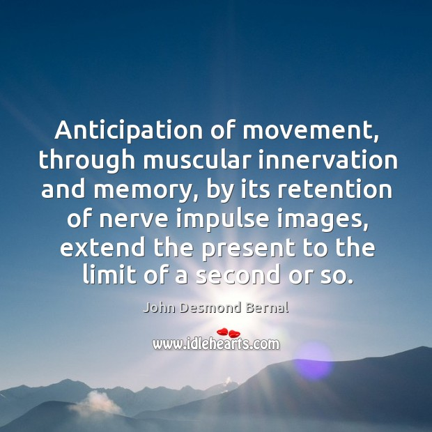 Anticipation of movement, through muscular innervation and memory, by its retention of nerve John Desmond Bernal Picture Quote