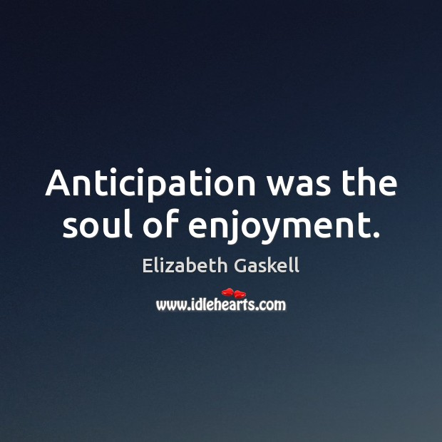 Anticipation was the soul of enjoyment. Elizabeth Gaskell Picture Quote
