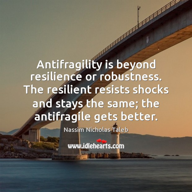 Antifragility is beyond resilience or robustness. The resilient resists shocks and stays Image