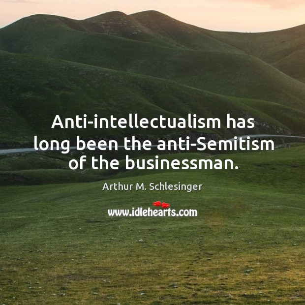 Image, Anti-intellectualism has long been the anti-semitism of the businessman.