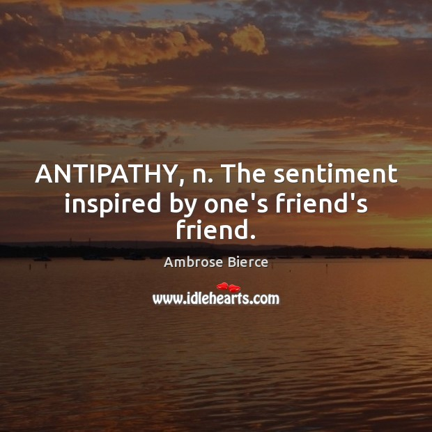 Image, ANTIPATHY, n. The sentiment inspired by one's friend's friend.