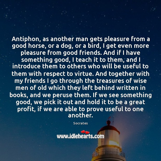 Antiphon, as another man gets pleasure from a good horse, or a Socrates Picture Quote