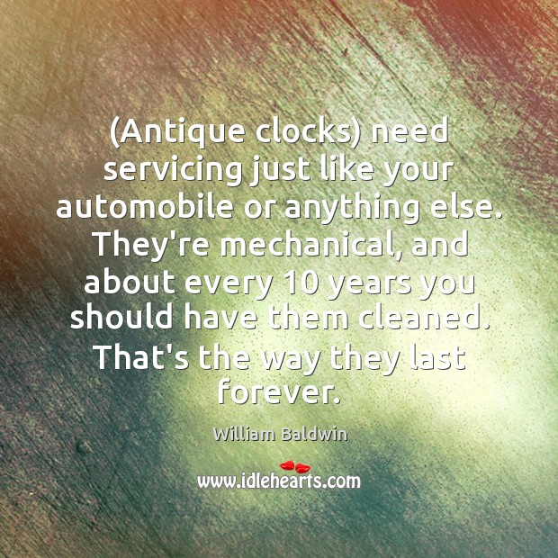 (Antique clocks) need servicing just like your automobile or anything else. They're William Baldwin Picture Quote