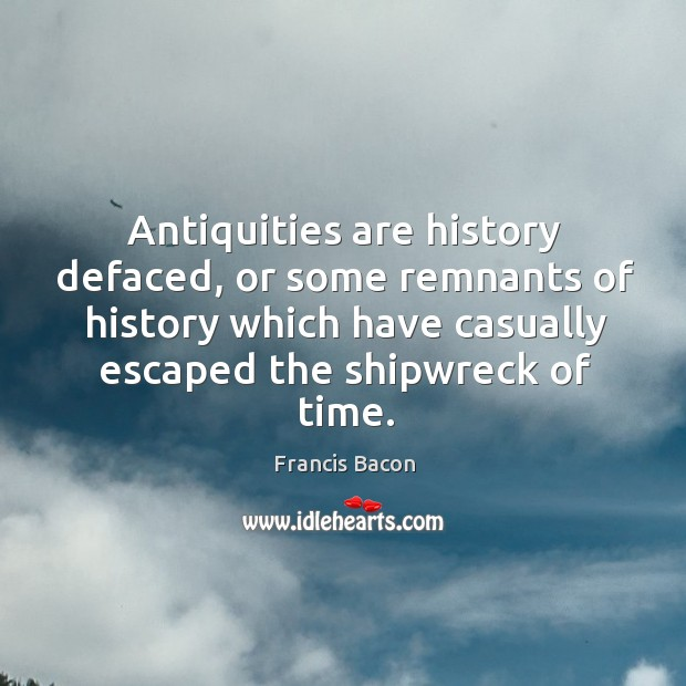 Antiquities are history defaced, or some remnants of history which have casually escaped the shipwreck of time. Image
