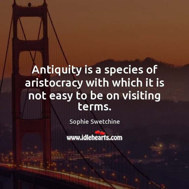 Antiquity is a species of aristocracy with which it is not easy to be on visiting terms. Sophie Swetchine Picture Quote