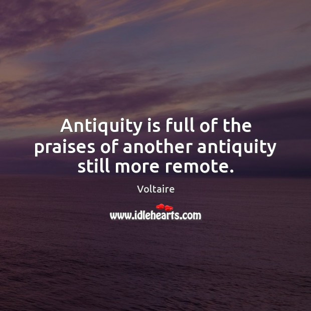 Image, Antiquity is full of the praises of another antiquity still more remote.