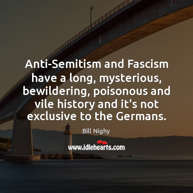 Anti-Semitism and Fascism have a long, mysterious, bewildering, poisonous and vile history Bill Nighy Picture Quote