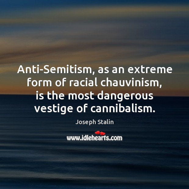 Image, Anti-Semitism, as an extreme form of racial chauvinism, is the most dangerous