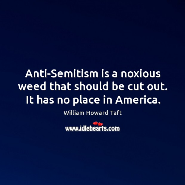 Anti-semitism is a noxious weed that should be cut out. It has no place in america. Image