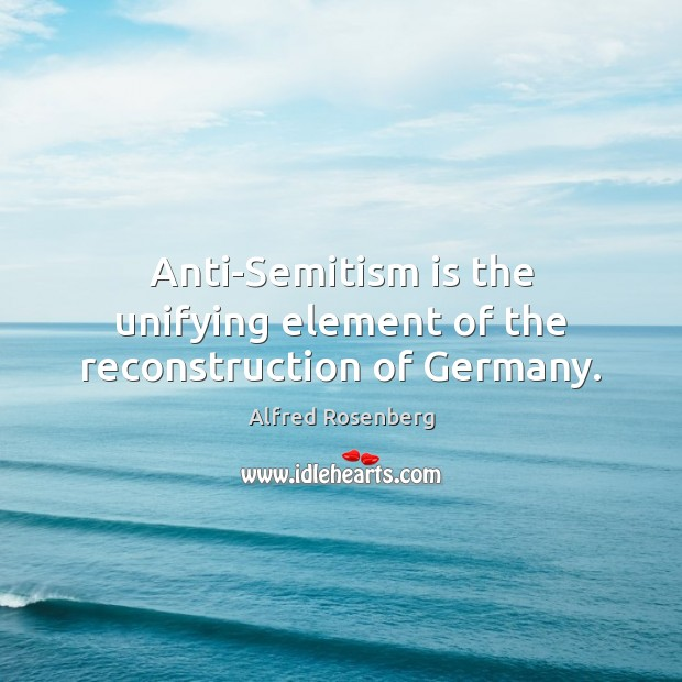 Anti-Semitism is the unifying element of the reconstruction of Germany. Alfred Rosenberg Picture Quote