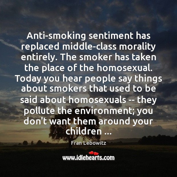 Anti-smoking sentiment has replaced middle-class morality entirely. The smoker has taken the Fran Lebowitz Picture Quote