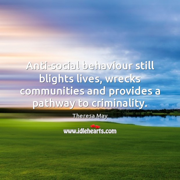 Anti-social behaviour still blights lives, wrecks communities and provides a pathway to Image