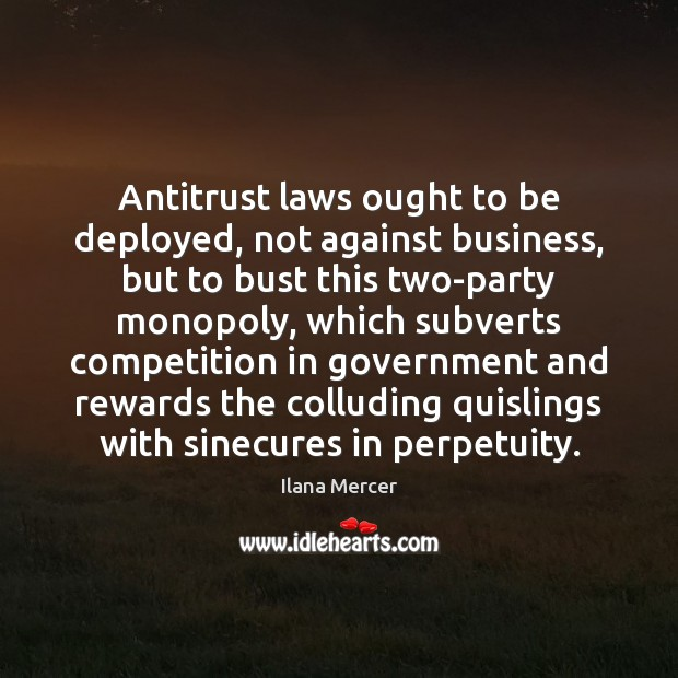 Antitrust laws ought to be deployed, not against business, but to bust Ilana Mercer Picture Quote
