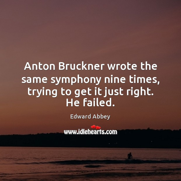 Anton Bruckner wrote the same symphony nine times, trying to get it just right. He failed. Edward Abbey Picture Quote