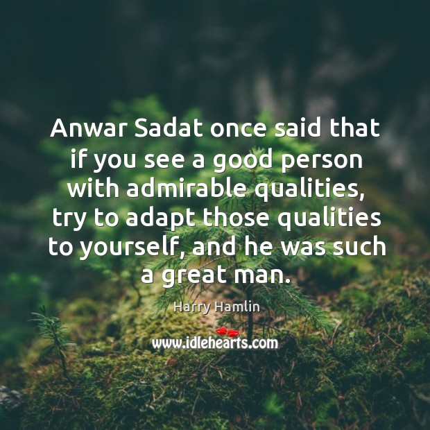 Image, Anwar Sadat once said that if you see a good person with