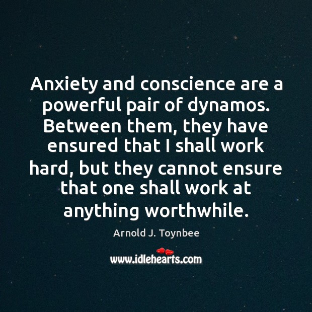 Anxiety and conscience are a powerful pair of dynamos. Between them, they Arnold J. Toynbee Picture Quote
