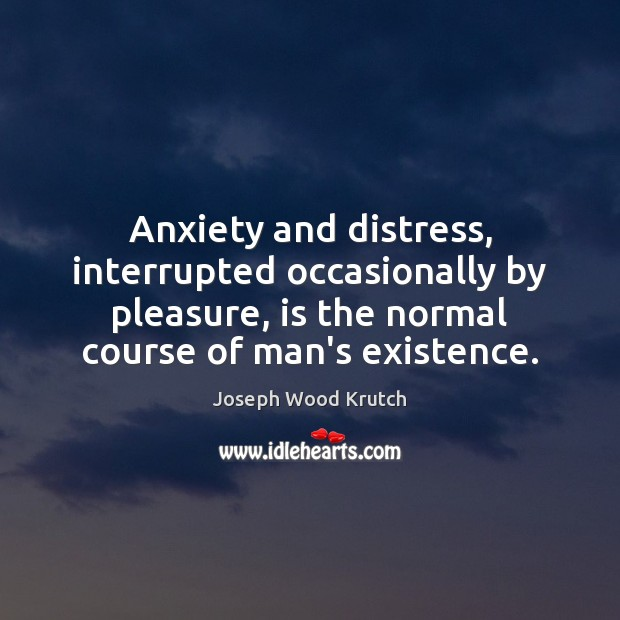 Anxiety and distress, interrupted occasionally by pleasure, is the normal course of Joseph Wood Krutch Picture Quote
