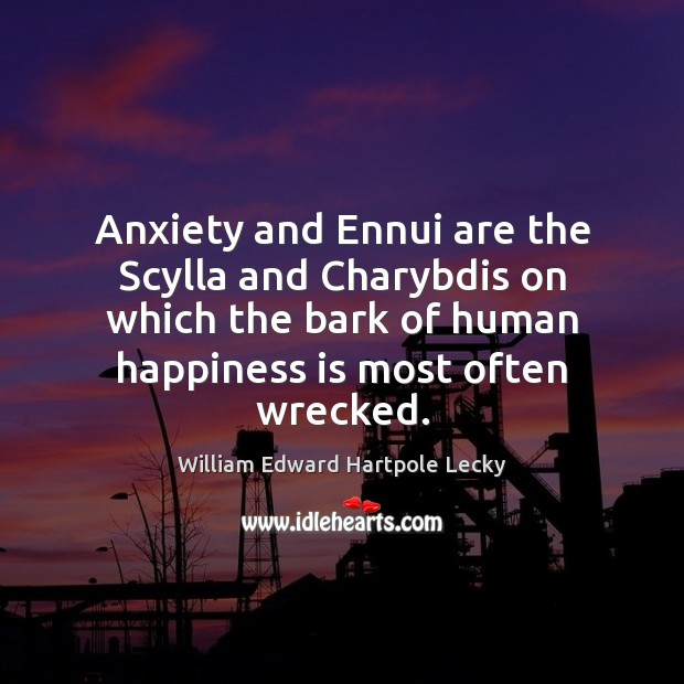 Anxiety and Ennui are the Scylla and Charybdis on which the bark Happiness Quotes Image