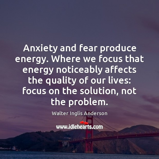 Image, Anxiety and fear produce energy. Where we focus that energy noticeably affects